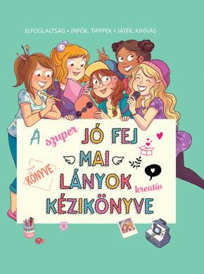 A szuper jó fej mai lányok kreatív kézikönyve - Elfoglaltság - infók, tippek - játék, kihívás Aurore Meyer
